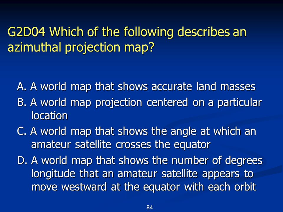 84 G2D04 Which of the following describes an azimuthal projection map.
