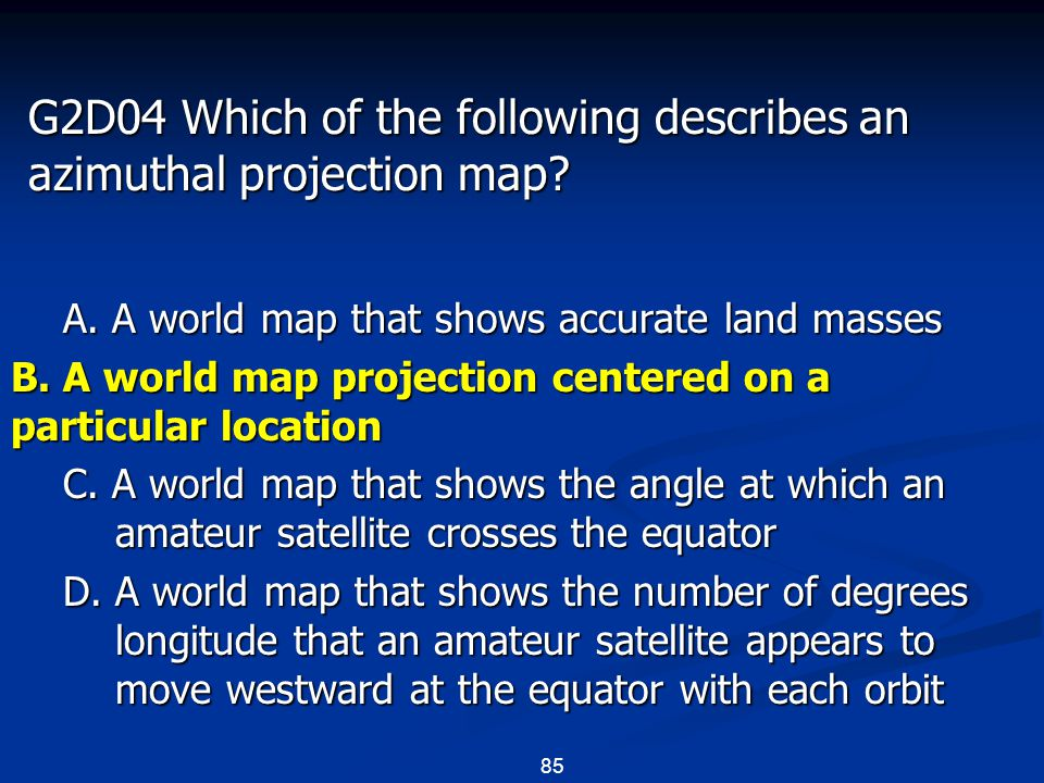 85 G2D04 Which of the following describes an azimuthal projection map? A. A world map that shows accurate land masses B. A world map projection center