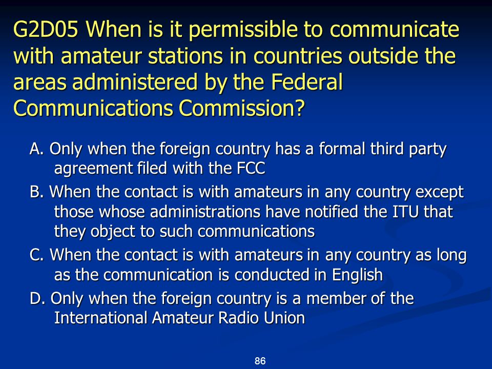 86 G2D05 When is it permissible to communicate with amateur stations in countries outside the areas administered by the Federal Communications Commission.