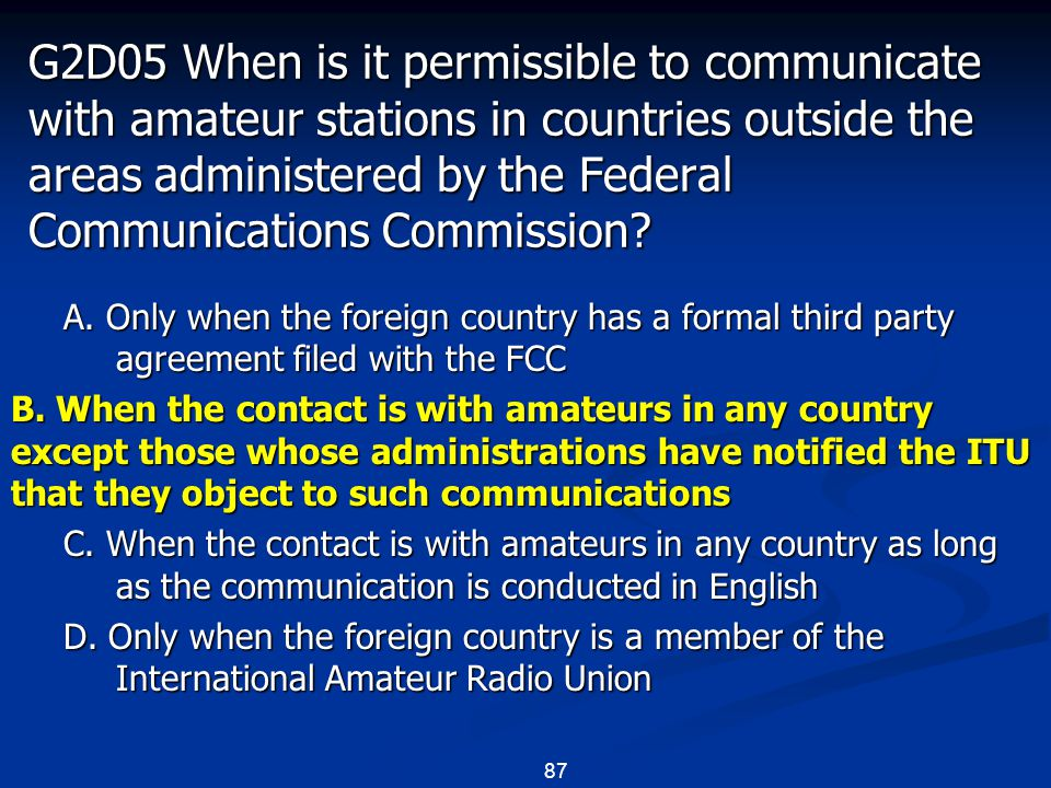 87 G2D05 When is it permissible to communicate with amateur stations in countries outside the areas administered by the Federal Communications Commission.