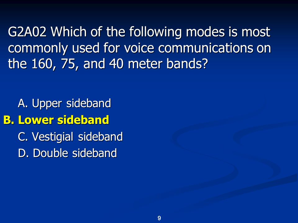 9 G2A02 Which of the following modes is most commonly used for voice communications on the 160, 75, and 40 meter bands? A. Upper sideband B. Lower sid
