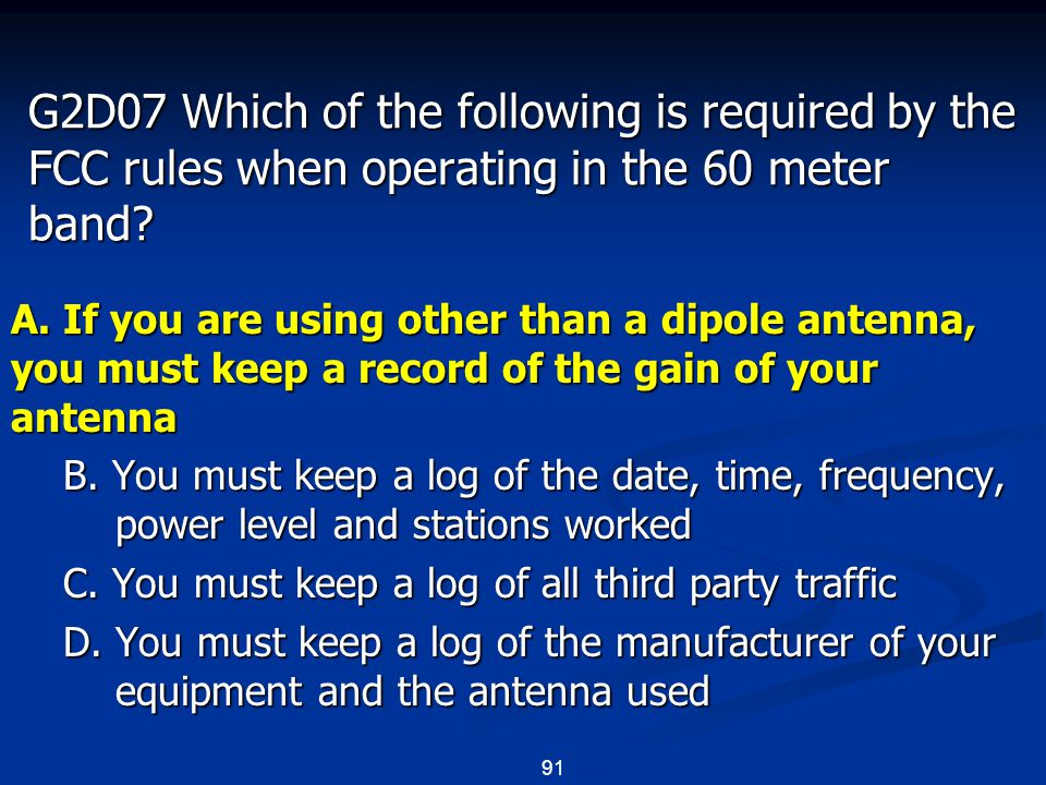 91 G2D07 Which of the following is required by the FCC rules when operating in the 60 meter band? A. If you are using other than a dipole antenna, you