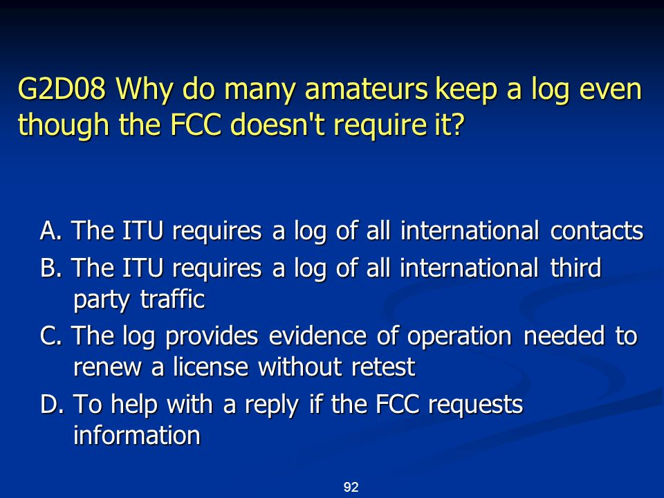 92 G2D08 Why do many amateurs keep a log even though the FCC doesn't require it? A. The ITU requires a log of all international contacts B. The ITU re