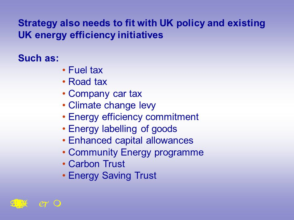 Strategy also needs to fit with UK policy and existing UK energy efficiency initiatives Such as: Fuel tax Road tax Company car tax Climate change levy Energy efficiency commitment Energy labelling of goods Enhanced capital allowances Community Energy programme Carbon Trust Energy Saving Trust