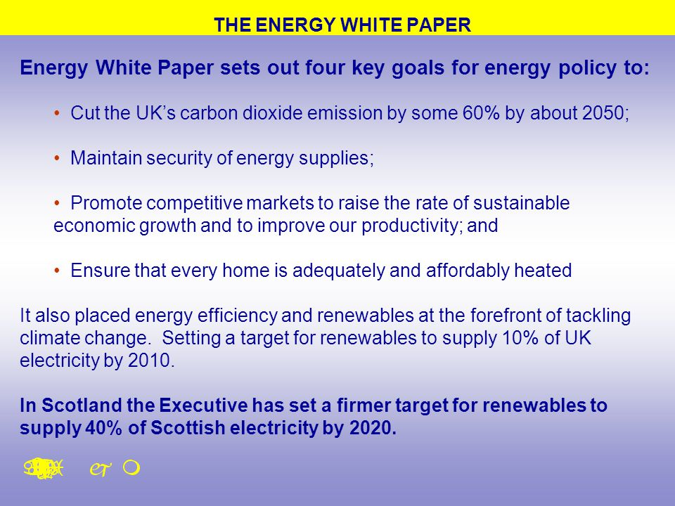 THE ENERGY WHITE PAPER Energy White Paper sets out four key goals for energy policy to: Cut the UK's carbon dioxide emission by some 60% by about 2050