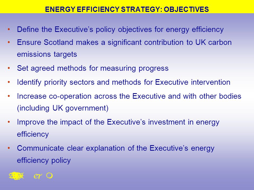 Define the Executive's policy objectives for energy efficiency Ensure Scotland makes a significant contribution to UK carbon emissions targets Set agreed methods for measuring progress Identify priority sectors and methods for Executive intervention Increase co-operation across the Executive and with other bodies (including UK government) Improve the impact of the Executive's investment in energy efficiency Communicate clear explanation of the Executive's energy efficiency policy ENERGY EFFICIENCY STRATEGY: OBJECTIVES