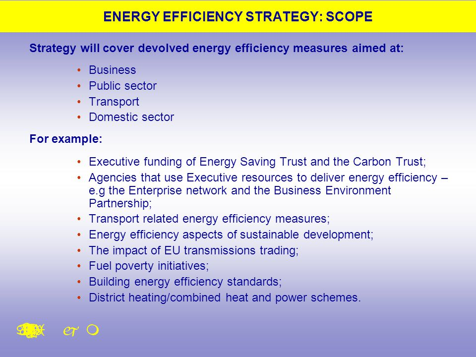 ENERGY EFFICIENCY STRATEGY: SCOPE Strategy will cover devolved energy efficiency measures aimed at: Business Public sector Transport Domestic sector F