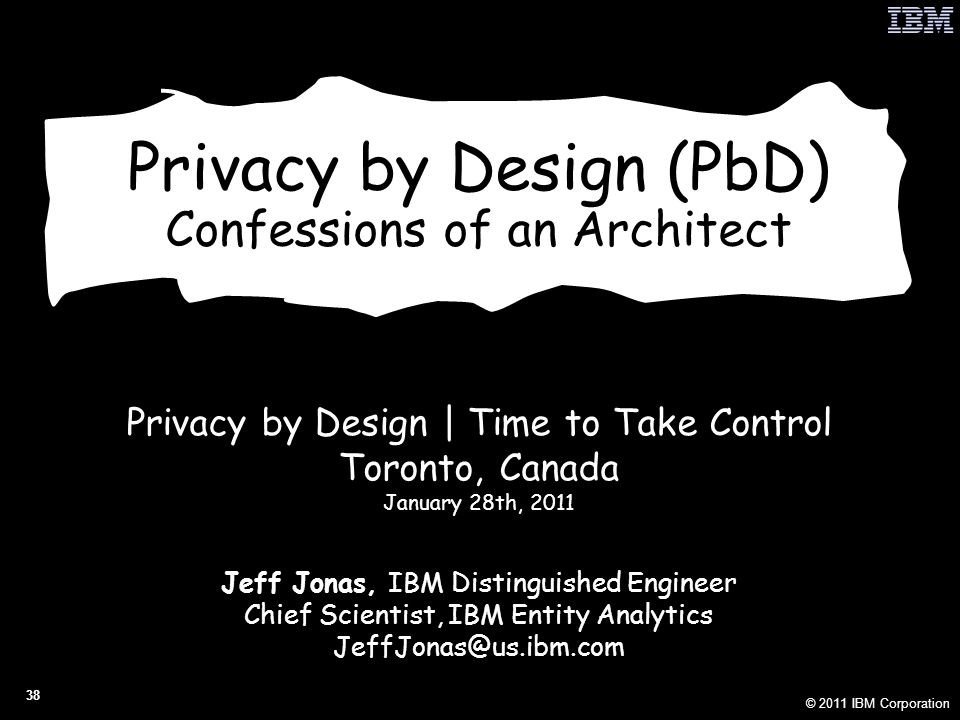 © 2011 IBM Corporation 38 Privacy by Design (PbD) Confessions of an Architect Privacy by Design | Time to Take Control Toronto, Canada January 28th, 2011 Jeff Jonas, IBM Distinguished Engineer Chief Scientist, IBM Entity Analytics JeffJonas@us.ibm.com