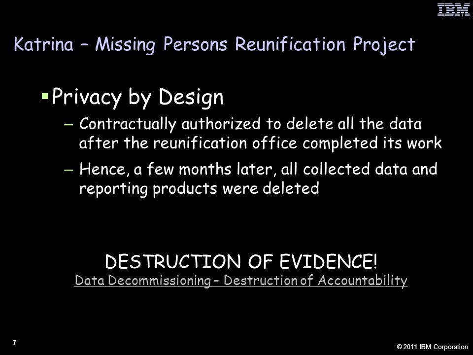 © 2011 IBM Corporation 18 PbD: Analytics on Anonymized Data ABOUT THE FEATURE  Owners of data can anonymize selected fields before an information transfer  Despite the cryptographic form of the data, deep predictive analytics (including some fuzzy matching) can still be accomplished when fusing this data for discovery and analysis IMPORTANCE  With every copy of data, there is an increased risk of unintended disclosure  Data anonymized before transfer and anonymized at rest reduces the risk of unintended disclosure  And with full attribution, re-identification is by design to ensure reconciliation and audit