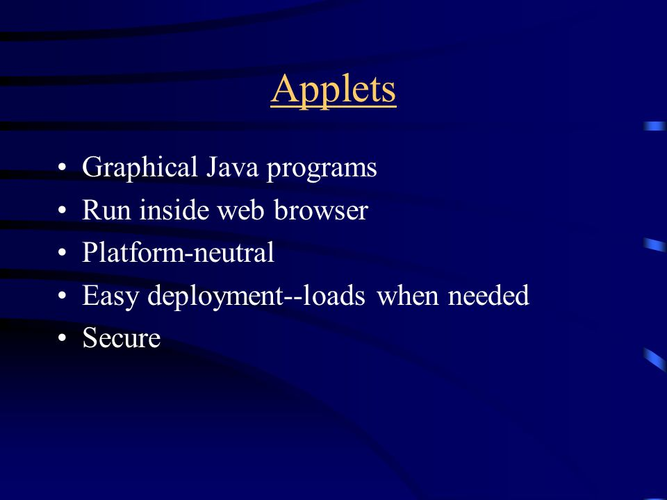 Applets Graphical Java programs Run inside web browser Platform-neutral Easy deployment--loads when needed Secure