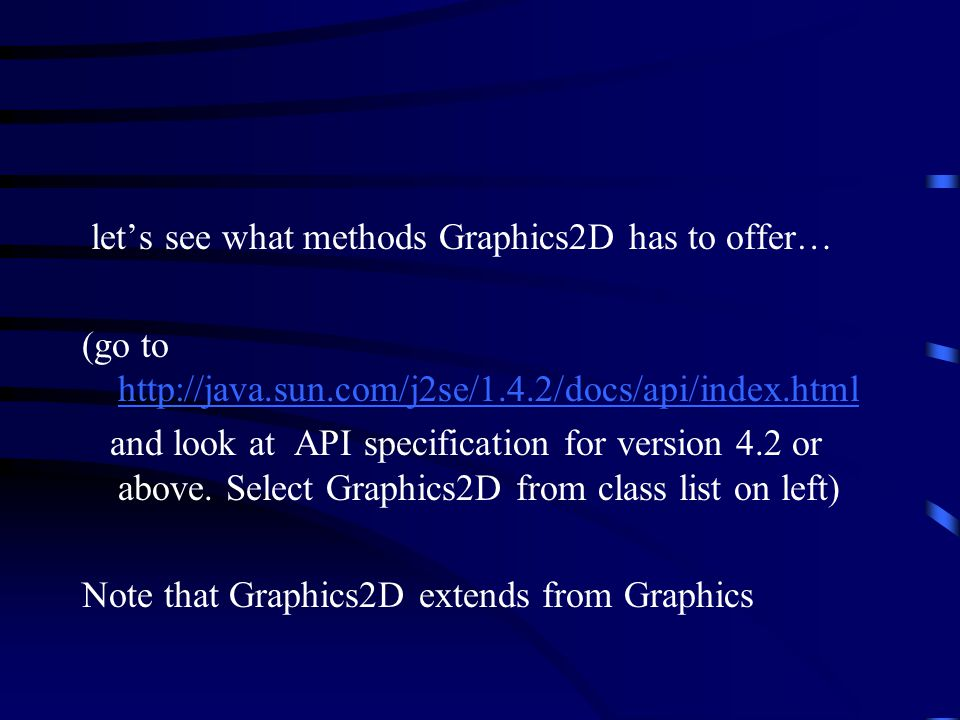let's see what methods Graphics2D has to offer… (go to http://java.sun.com/j2se/1.4.2/docs/api/index.html http://java.sun.com/j2se/1.4.2/docs/api/index.html and look at API specification for version 4.2 or above.