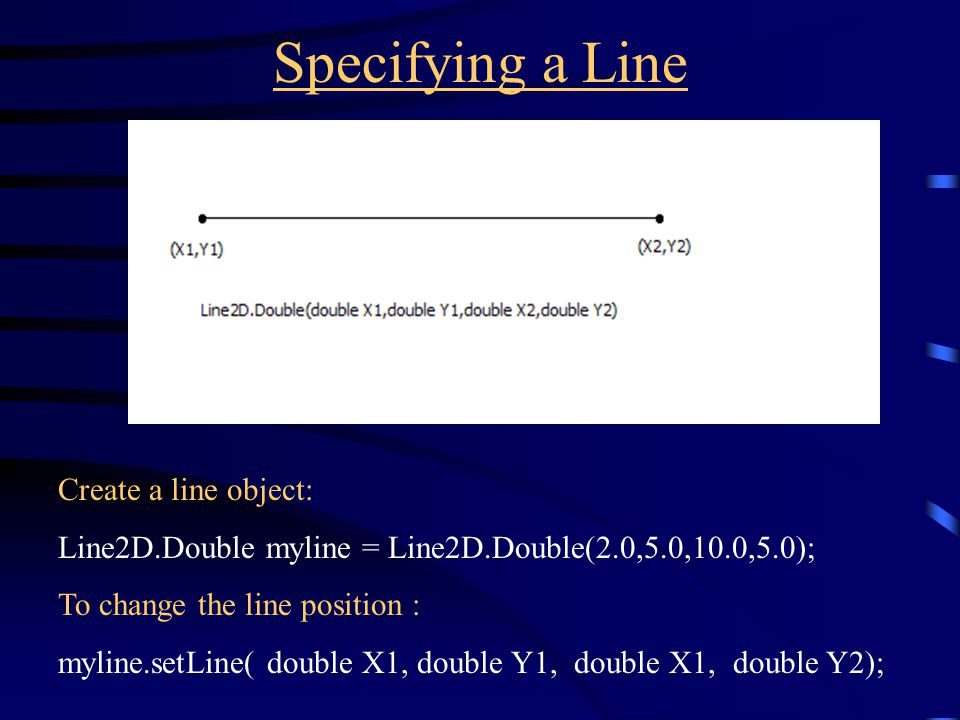 Specifying a Line Create a line object: Line2D.Double myline = Line2D.Double(2.0,5.0,10.0,5.0); To change the line position : myline.setLine( double X1, double Y1, double X1, double Y2);