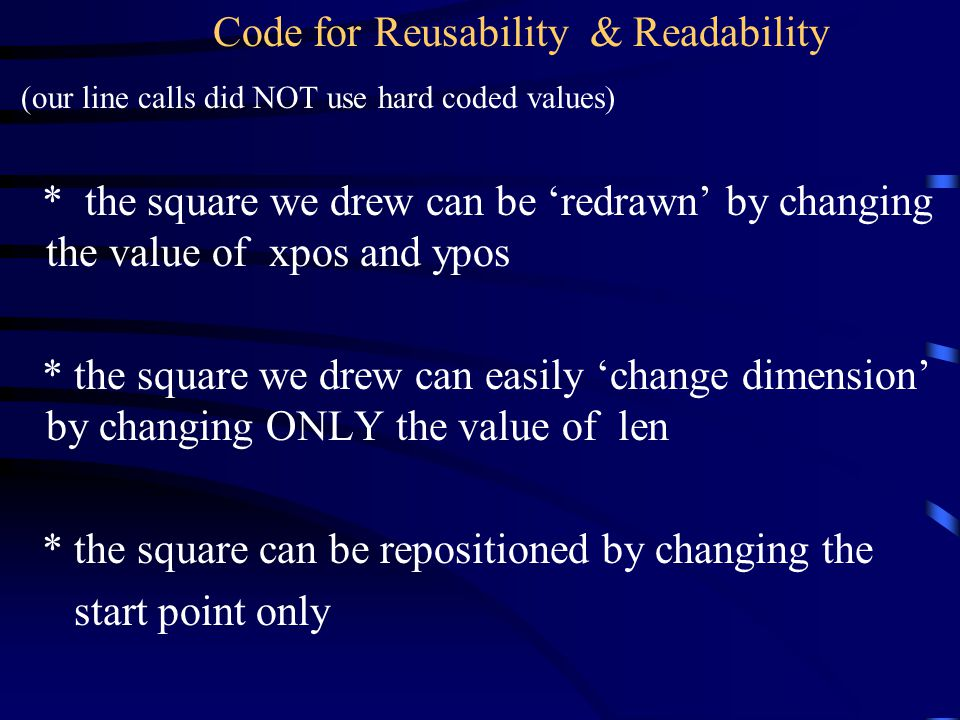 Code for Reusability & Readability (our line calls did NOT use hard coded values) * the square we drew can be 'redrawn' by changing the value of xpos and ypos * the square we drew can easily 'change dimension' by changing ONLY the value of len * the square can be repositioned by changing the start point only