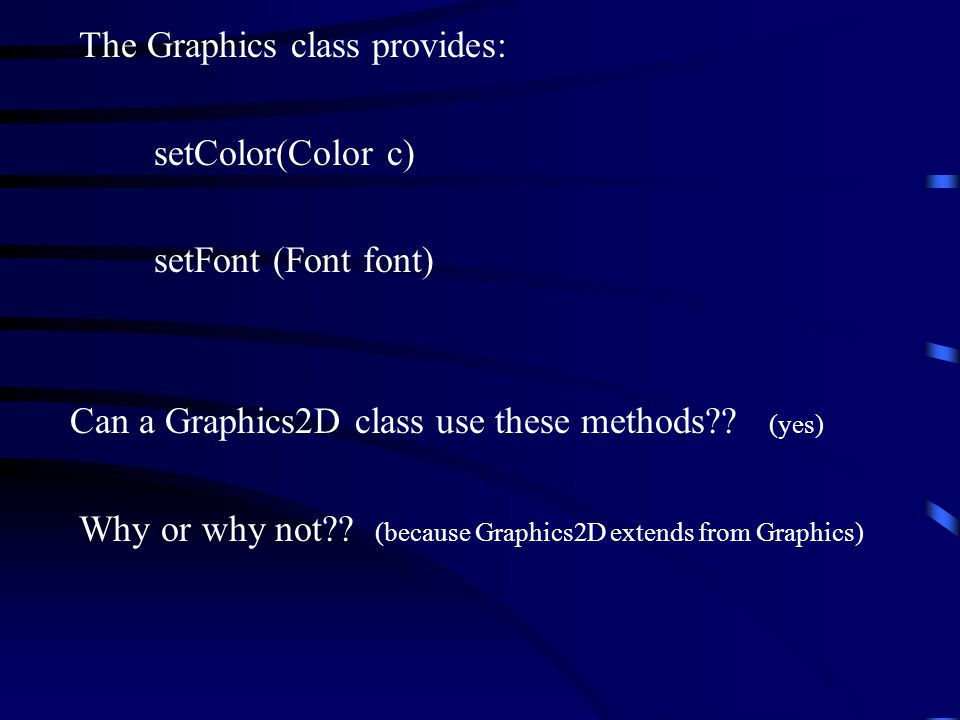 The Graphics class provides: setColor(Color c) setFont (Font font) Can a Graphics2D class use these methods .