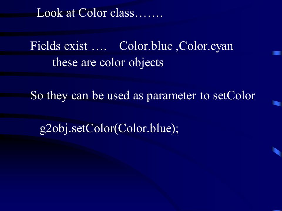 Look at Color class……. Fields exist …. Color.blue,Color.cyan these are color objects So they can be used as parameter to setColor g2obj.setColor(Color