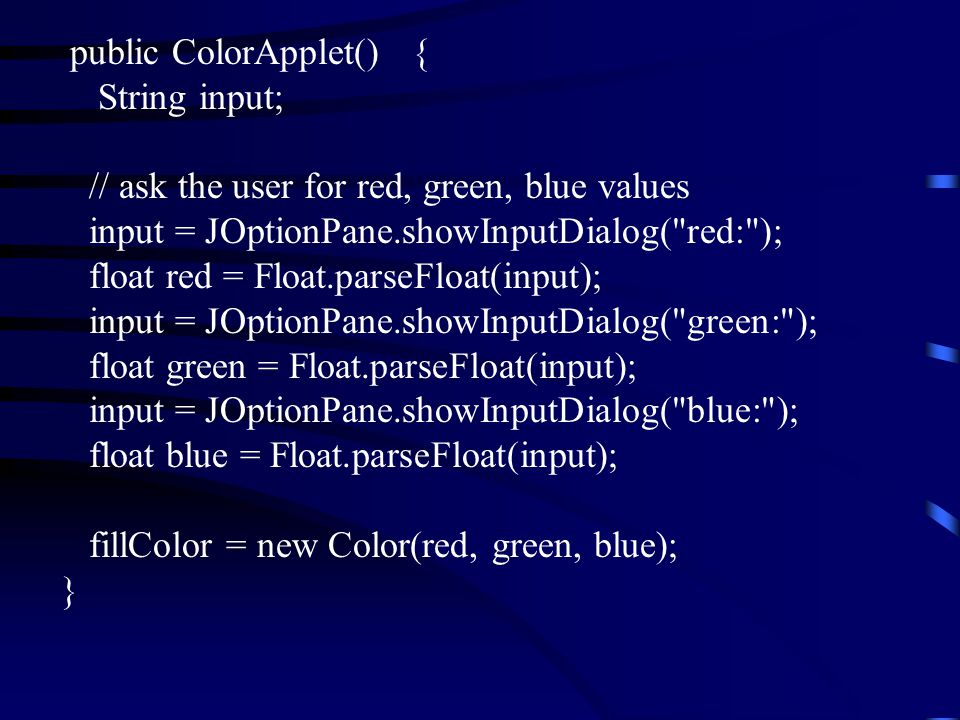 public ColorApplet() { String input; // ask the user for red, green, blue values input = JOptionPane.showInputDialog( red: ); float red = Float.parseFloat(input); input = JOptionPane.showInputDialog( green: ); float green = Float.parseFloat(input); input = JOptionPane.showInputDialog( blue: ); float blue = Float.parseFloat(input); fillColor = new Color(red, green, blue); }