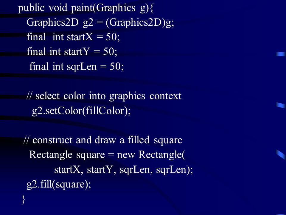 public void paint(Graphics g){ Graphics2D g2 = (Graphics2D)g; final int startX = 50; final int startY = 50; final int sqrLen = 50; // select color int