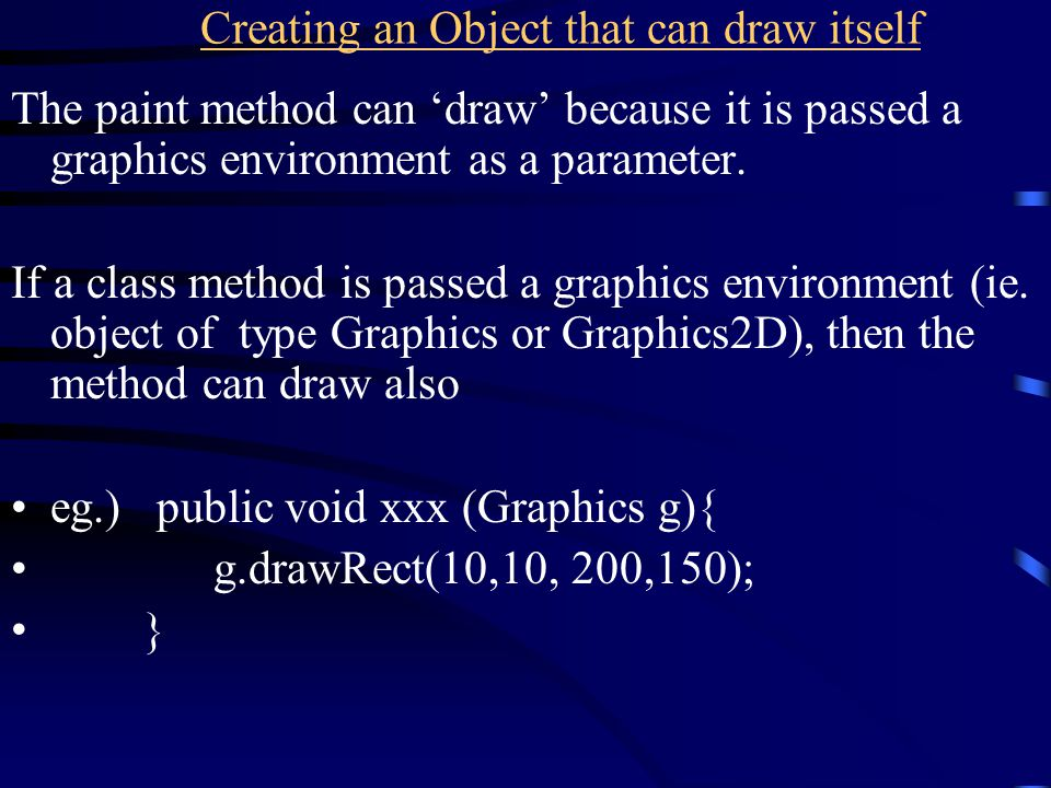 Creating an Object that can draw itself The paint method can 'draw' because it is passed a graphics environment as a parameter. If a class method is p