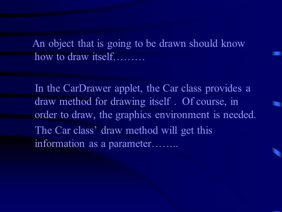 An object that is going to be drawn should know how to draw itself……… In the CarDrawer applet, the Car class provides a draw method for drawing itself.