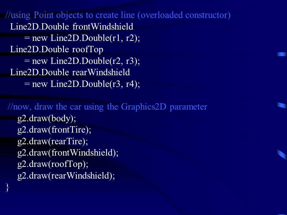 //using Point objects to create line (overloaded constructor) Line2D.Double frontWindshield = new Line2D.Double(r1, r2); Line2D.Double roofTop = new Line2D.Double(r2, r3); Line2D.Double rearWindshield = new Line2D.Double(r3, r4); //now, draw the car using the Graphics2D parameter g2.draw(body); g2.draw(frontTire); g2.draw(rearTire); g2.draw(frontWindshield); g2.draw(roofTop); g2.draw(rearWindshield); }