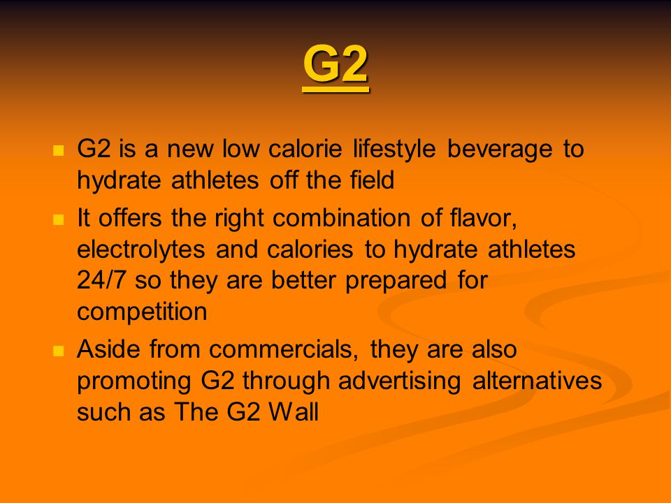 G2 G2 is a new low calorie lifestyle beverage to hydrate athletes off the field It offers the right combination of flavor, electrolytes and calories to hydrate athletes 24/7 so they are better prepared for competition Aside from commercials, they are also promoting G2 through advertising alternatives such as The G2 Wall