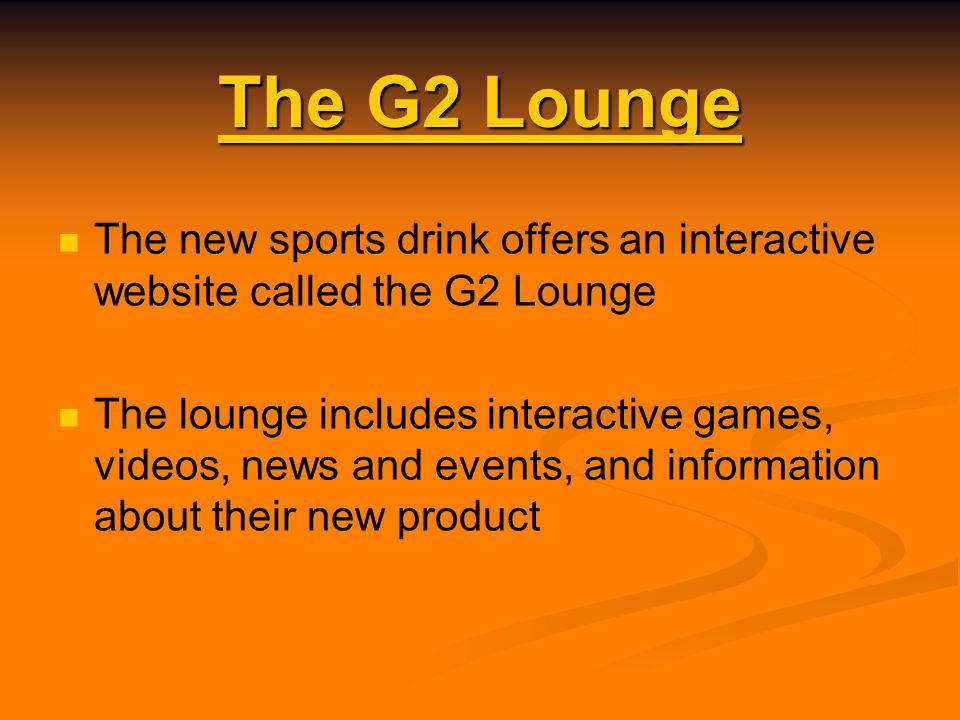 The G2 Lounge The G2 Lounge The new sports drink offers an interactive website called the G2 Lounge The lounge includes interactive games, videos, news and events, and information about their new product