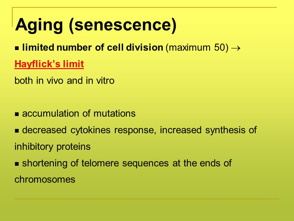 Aging (senescence) limited number of cell division (maximum 50)  Hayflick's limit both in vivo and in vitro accumulation of mutations decreased cytokines response, increased synthesis of inhibitory proteins shortening of telomere sequences at the ends of chromosomes