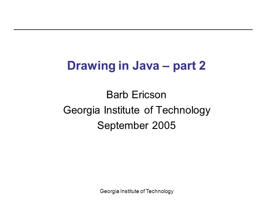 Georgia Institute of Technology Drawing in Java – part 2 Barb Ericson Georgia Institute of Technology September 2005