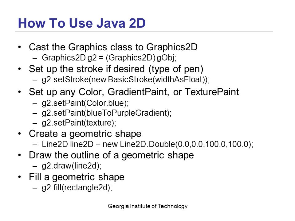 Georgia Institute of Technology How To Use Java 2D Cast the Graphics class to Graphics2D –Graphics2D g2 = (Graphics2D) gObj; Set up the stroke if desired (type of pen) –g2.setStroke(new BasicStroke(widthAsFloat)); Set up any Color, GradientPaint, or TexturePaint –g2.setPaint(Color.blue); –g2.setPaint(blueToPurpleGradient); –g2.setPaint(texture); Create a geometric shape –Line2D line2D = new Line2D.Double(0.0,0.0,100.0,100.0); Draw the outline of a geometric shape –g2.draw(line2d); Fill a geometric shape –g2.fill(rectangle2d);