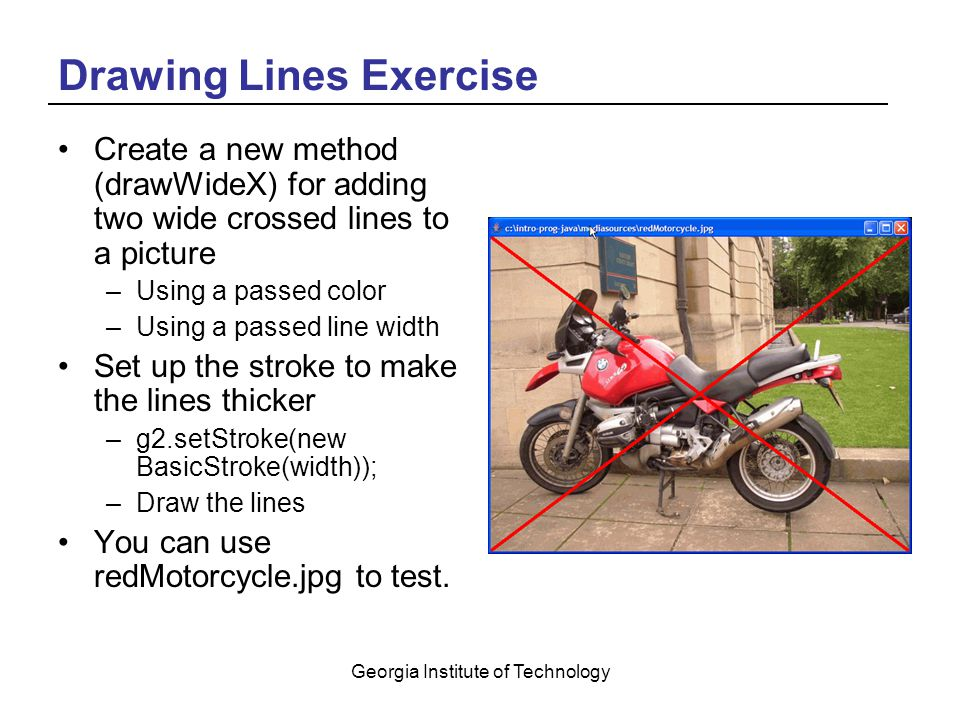 Georgia Institute of Technology Drawing Lines Exercise Create a new method (drawWideX) for adding two wide crossed lines to a picture –Using a passed color –Using a passed line width Set up the stroke to make the lines thicker –g2.setStroke(new BasicStroke(width)); –Draw the lines You can use redMotorcycle.jpg to test.