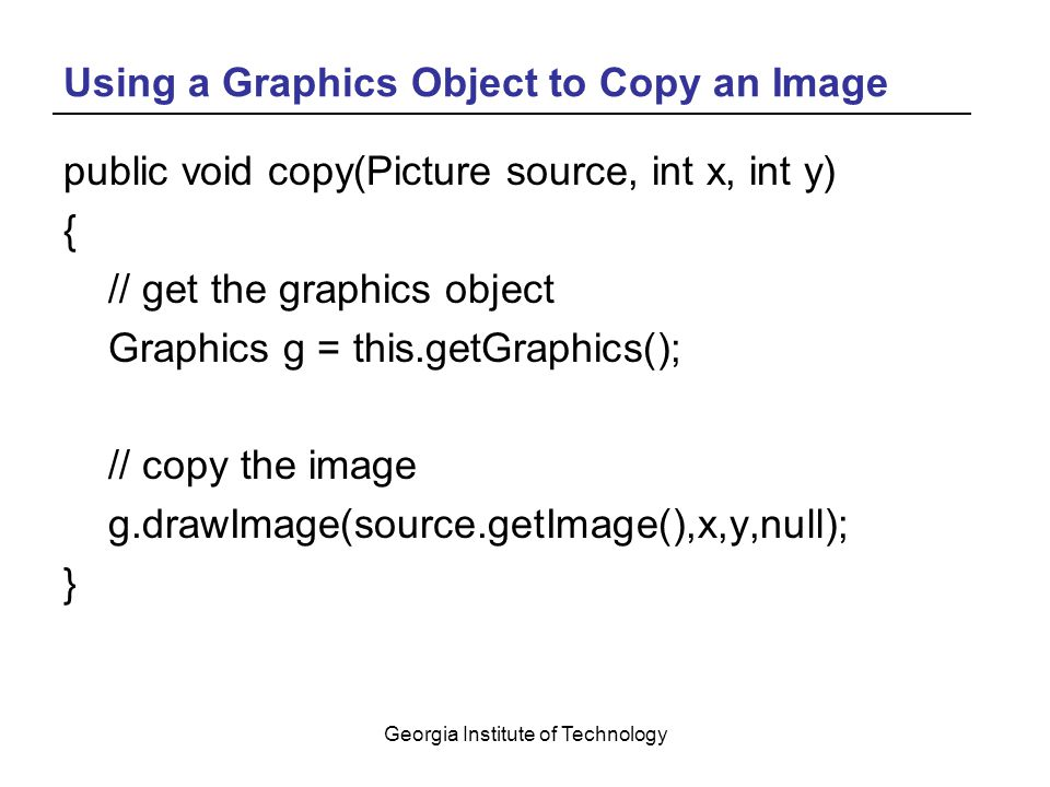 Georgia Institute of Technology Using a Graphics Object to Copy an Image public void copy(Picture source, int x, int y) { // get the graphics object Graphics g = this.getGraphics(); // copy the image g.drawImage(source.getImage(),x,y,null); }