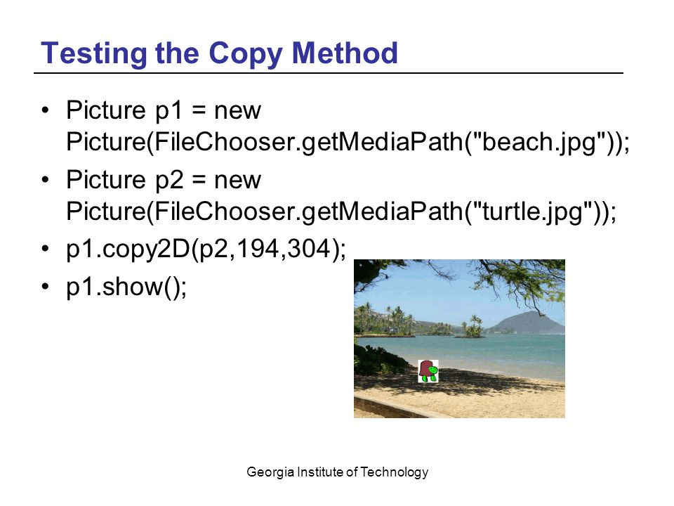 Georgia Institute of Technology Testing the Copy Method Picture p1 = new Picture(FileChooser.getMediaPath( beach.jpg )); Picture p2 = new Picture(FileChooser.getMediaPath( turtle.jpg )); p1.copy2D(p2,194,304); p1.show();