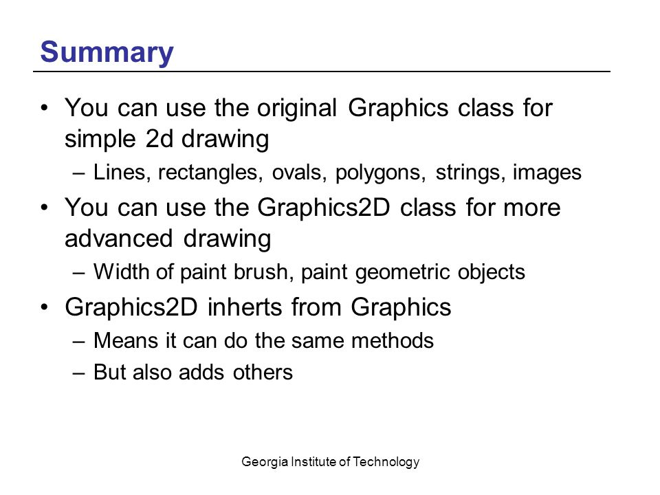 Georgia Institute of Technology Summary You can use the original Graphics class for simple 2d drawing –Lines, rectangles, ovals, polygons, strings, images You can use the Graphics2D class for more advanced drawing –Width of paint brush, paint geometric objects Graphics2D inherts from Graphics –Means it can do the same methods –But also adds others