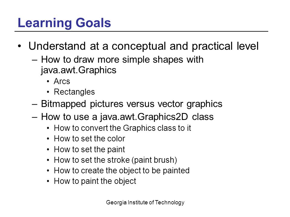 Georgia Institute of Technology Learning Goals Understand at a conceptual and practical level –How to draw more simple shapes with java.awt.Graphics Arcs Rectangles –Bitmapped pictures versus vector graphics –How to use a java.awt.Graphics2D class How to convert the Graphics class to it How to set the color How to set the paint How to set the stroke (paint brush) How to create the object to be painted How to paint the object