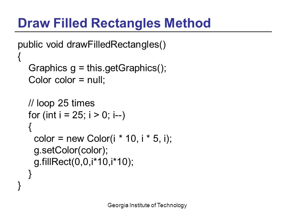 Georgia Institute of Technology Draw Filled Rectangles Method public void drawFilledRectangles() { Graphics g = this.getGraphics(); Color color = null; // loop 25 times for (int i = 25; i > 0; i--) { color = new Color(i * 10, i * 5, i); g.setColor(color); g.fillRect(0,0,i*10,i*10); }