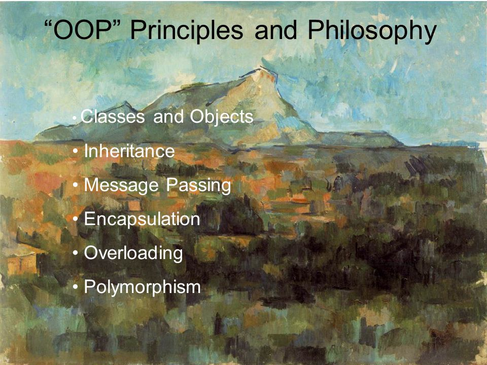OOP Principles and Philosophy Classes and Objects Inheritance Message Passing Encapsulation Overloading Polymorphism