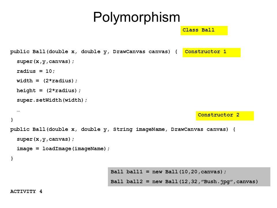 Polymorphism ACTIVITY 4 public Ball(double x, double y, DrawCanvas canvas) { super(x,y,canvas); radius = 10; width = (2*radius); height = (2*radius); super.setWidth(width); … } public Ball(double x, double y, String imageName, DrawCanvas canvas) { super(x,y,canvas); image = loadImage(imageName); } Class Ball Constructor 1 Constructor 2 Ball ball1 = new Ball(10,20,canvas); Ball ball2 = new Ball(12,32, Bush.jpg ,canvas)