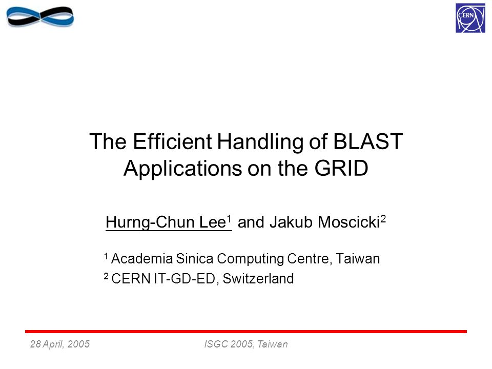 28 April, 2005ISGC 2005, Taiwan The Efficient Handling of BLAST Applications on the GRID Hurng-Chun Lee 1 and Jakub Moscicki 2 1 Academia Sinica Computing Centre, Taiwan 2 CERN IT-GD-ED, Switzerland