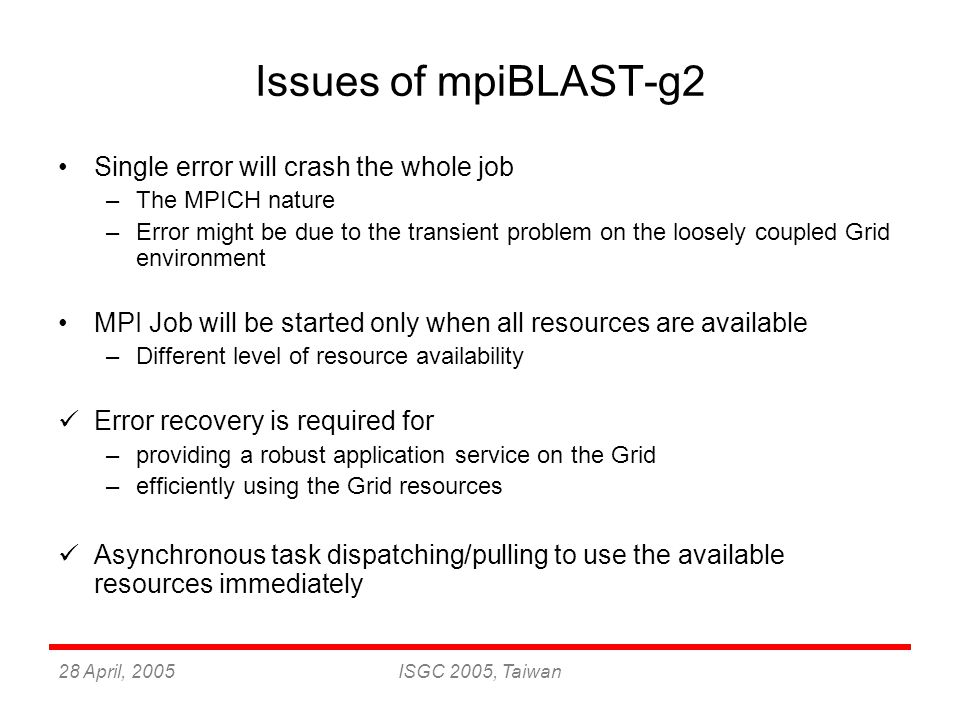 28 April, 2005ISGC 2005, Taiwan Issues of mpiBLAST-g2 Single error will crash the whole job –The MPICH nature –Error might be due to the transient problem on the loosely coupled Grid environment MPI Job will be started only when all resources are available –Different level of resource availability Error recovery is required for –providing a robust application service on the Grid –efficiently using the Grid resources Asynchronous task dispatching/pulling to use the available resources immediately