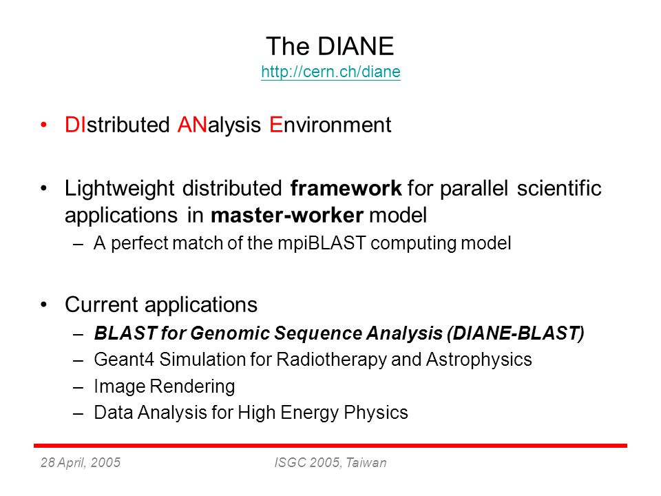 28 April, 2005ISGC 2005, Taiwan The DIANE http://cern.ch/diane http://cern.ch/diane DIstributed ANalysis Environment Lightweight distributed framework for parallel scientific applications in master-worker model –A perfect match of the mpiBLAST computing model Current applications –BLAST for Genomic Sequence Analysis (DIANE-BLAST) –Geant4 Simulation for Radiotherapy and Astrophysics –Image Rendering –Data Analysis for High Energy Physics