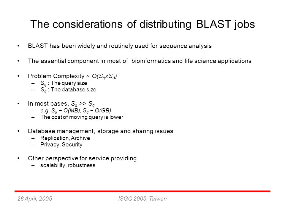 28 April, 2005ISGC 2005, Taiwan The master-worker model of BLAST Database splitting is the easiest way to distribute BLAST jobs Fragmented databases for avoiding the memory swapping Each sub task can be 100% independent Each worker requests the tasks from master (pull model) and runs the normal BLAST search The individual result can be easily merged by master process Report generation (BioSeq fetching) Multi-query blast search can be easily split to multiple independent single-query blast search by a trivial script –Master-worker model can also be applied in each single-query search Database Master workers DB Fragments Task list Job requesting Result merging formatdb blast search BioSeq fetching