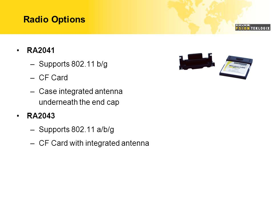 Radio Options RA2041 –Supports 802.11 b/g –CF Card –Case integrated antenna underneath the end cap RA2043 –Supports 802.11 a/b/g –CF Card with integra