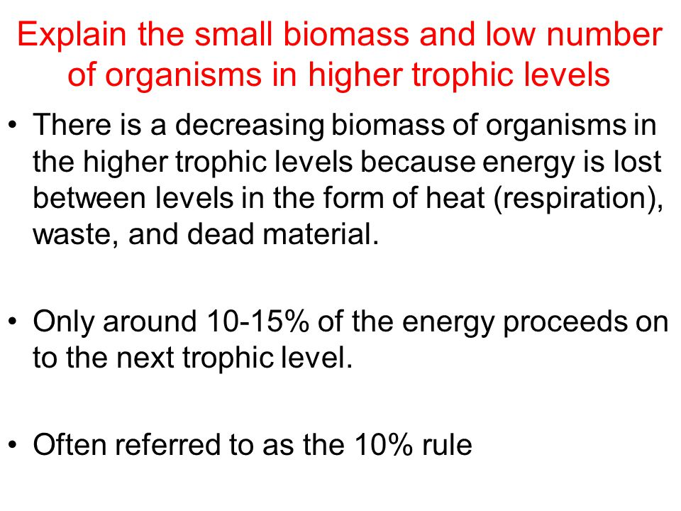 Explain the small biomass and low number of organisms in higher trophic levels There is a decreasing biomass of organisms in the higher trophic levels because energy is lost between levels in the form of heat (respiration), waste, and dead material.