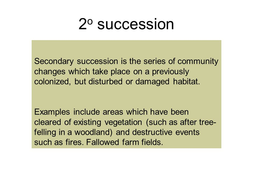 2 o succession Secondary succession is the series of community changes which take place on a previously colonized, but disturbed or damaged habitat.