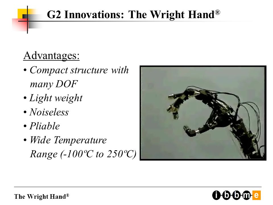 Advantages: Compact structure with many DOF Light weight Noiseless Pliable Wide Temperature Range (-100ºC to 250ºC) The Wright Hand ® G2 Innovations: The Wright Hand ®