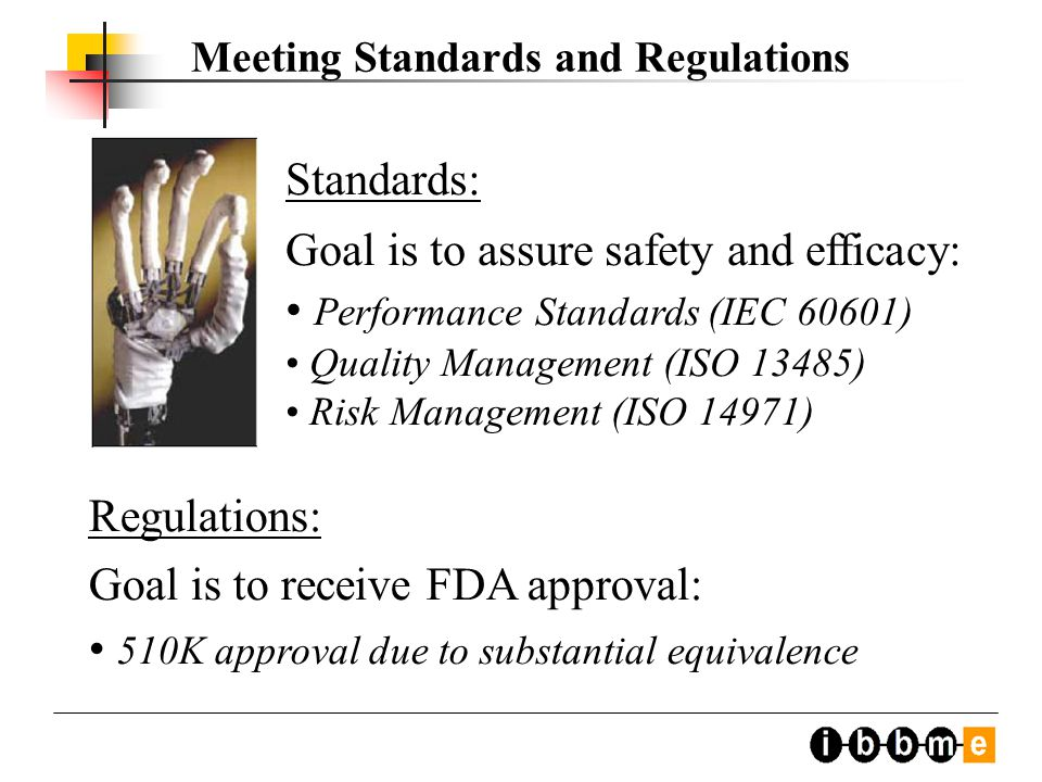 Standards: Goal is to assure safety and efficacy: Performance Standards (IEC 60601) Quality Management (ISO 13485) Risk Management (ISO 14971) Meeting Standards and Regulations Regulations: Goal is to receive FDA approval: 510K approval due to substantial equivalence