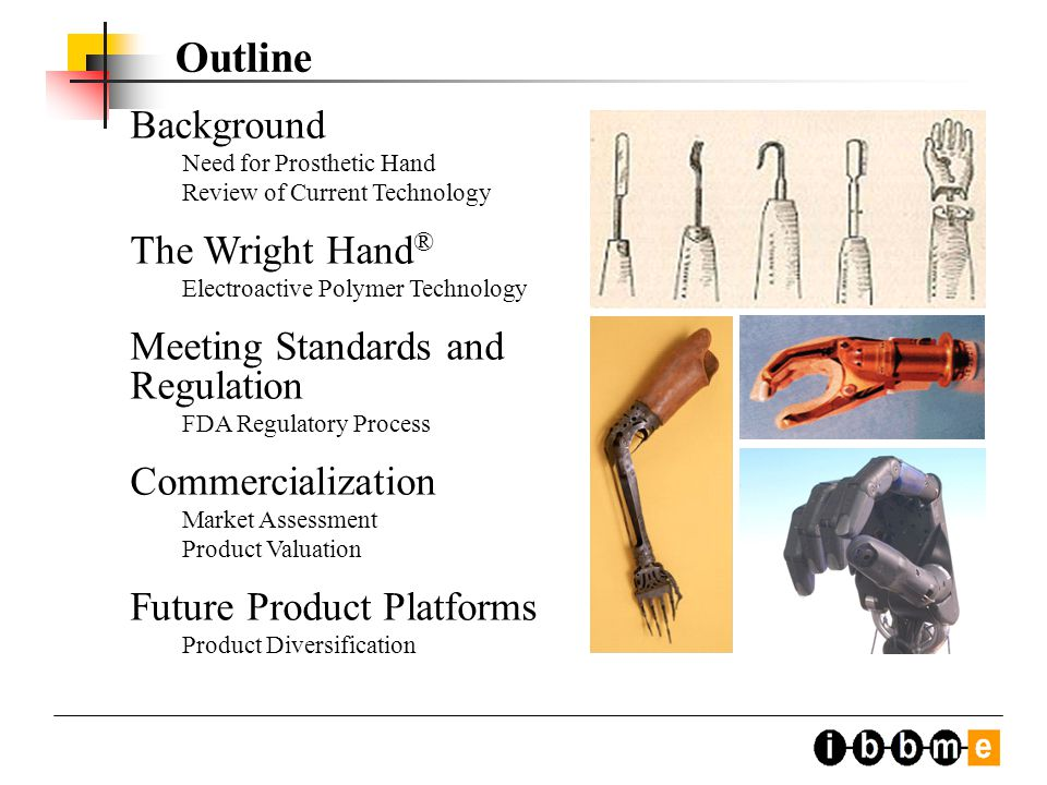 Background Need for Prosthetic Hand Review of Current Technology The Wright Hand ® Electroactive Polymer Technology Meeting Standards and Regulation FDA Regulatory Process Commercialization Market Assessment Product Valuation Future Product Platforms Product Diversification Outline
