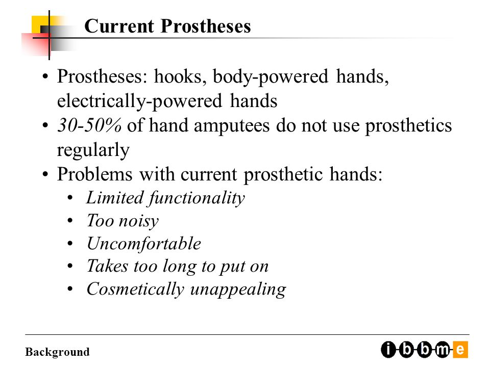 Current Prostheses Prostheses: hooks, body-powered hands, electrically-powered hands 30-50% of hand amputees do not use prosthetics regularly Problems with current prosthetic hands: Limited functionality Too noisy Uncomfortable Takes too long to put on Cosmetically unappealing Background