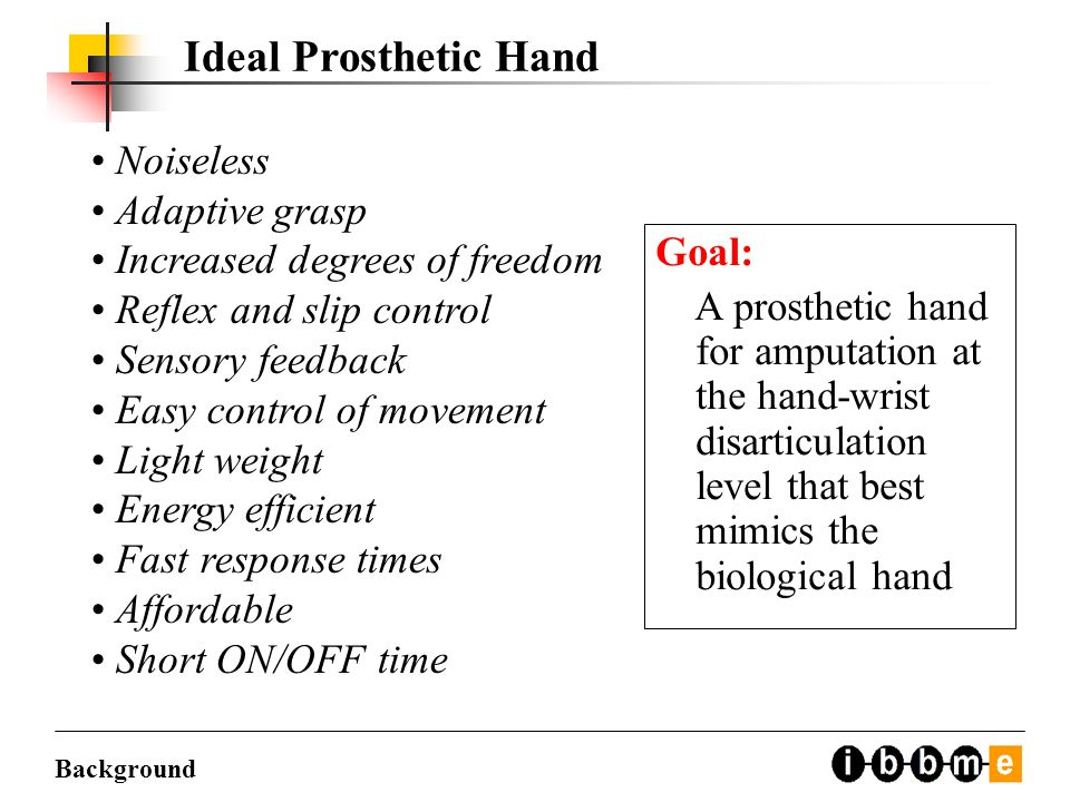 Ideal Prosthetic Hand Noiseless Adaptive grasp Increased degrees of freedom Reflex and slip control Sensory feedback Easy control of movement Light weight Energy efficient Fast response times Affordable Short ON/OFF time Goal: A prosthetic hand for amputation at the hand-wrist disarticulation level that best mimics the biological hand Background
