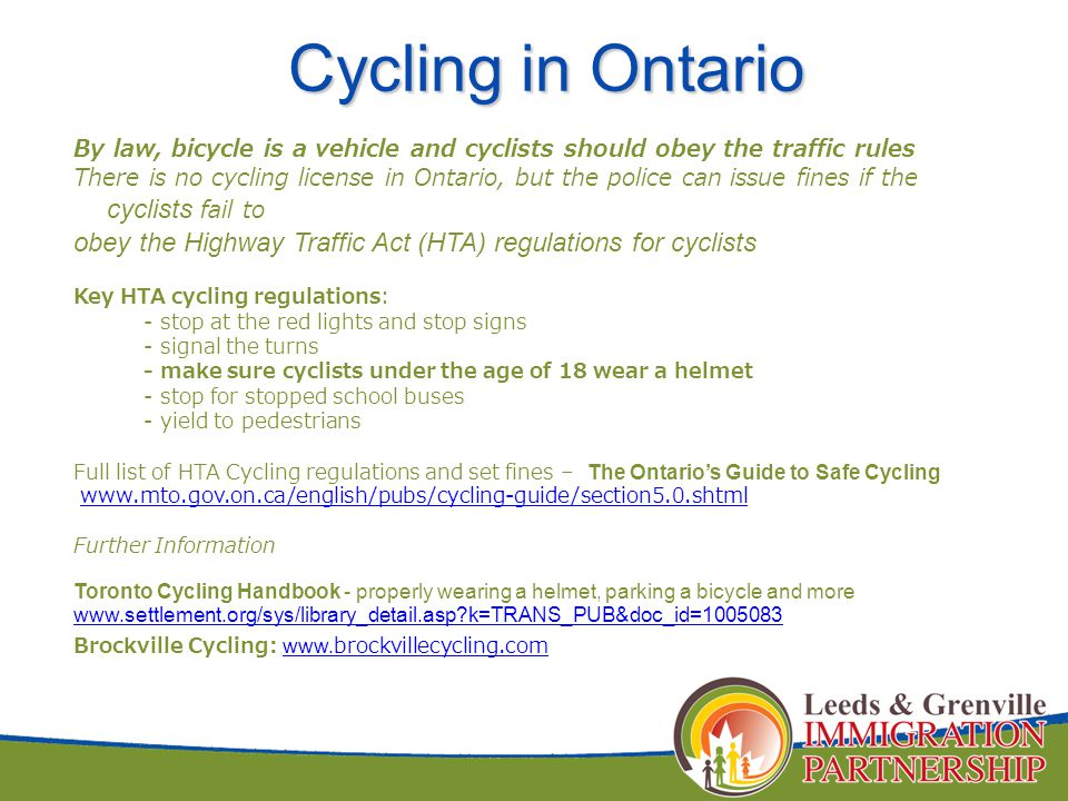By law, bicycle is a vehicle and cyclists should obey the traffic rules There is no cycling license in Ontario, but the police can issue fines if the cyclists fail to obey the Highway Traffic Act (HTA) regulations for cyclists Key HTA cycling regulations: - stop at the red lights and stop signs - signal the turns - make sure cyclists under the age of 18 wear a helmet - stop for stopped school buses - yield to pedestrians Full list of HTA Cycling regulations and set fines – The Ontario's Guide to Safe Cycling www.mto.gov.on.ca/english/pubs/cycling-guide/section5.0.shtml Further Information Toronto Cycling Handbook - properly wearing a helmet, parking a bicycle and more www.settlement.org/sys/library_detail.asp?k=TRANS_PUB&doc_id=1005083 Brockville Cycling: www.brockvillecycling.com www.brockvillecycling.com